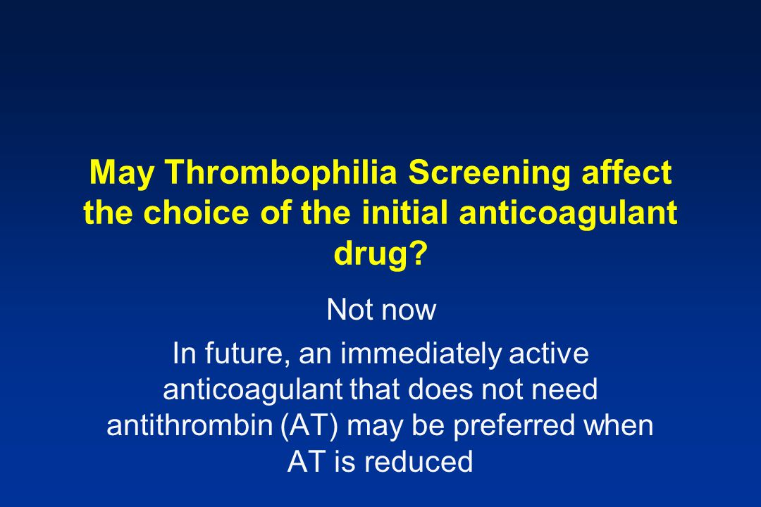 May Thrombophilia Screening affect the choice of the initial anticoagulant drug