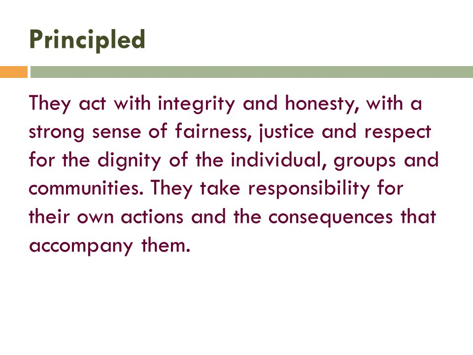 Principled They act with integrity and honesty, with a strong sense of fairness, justice and respect for the dignity of the individual, groups and communities.
