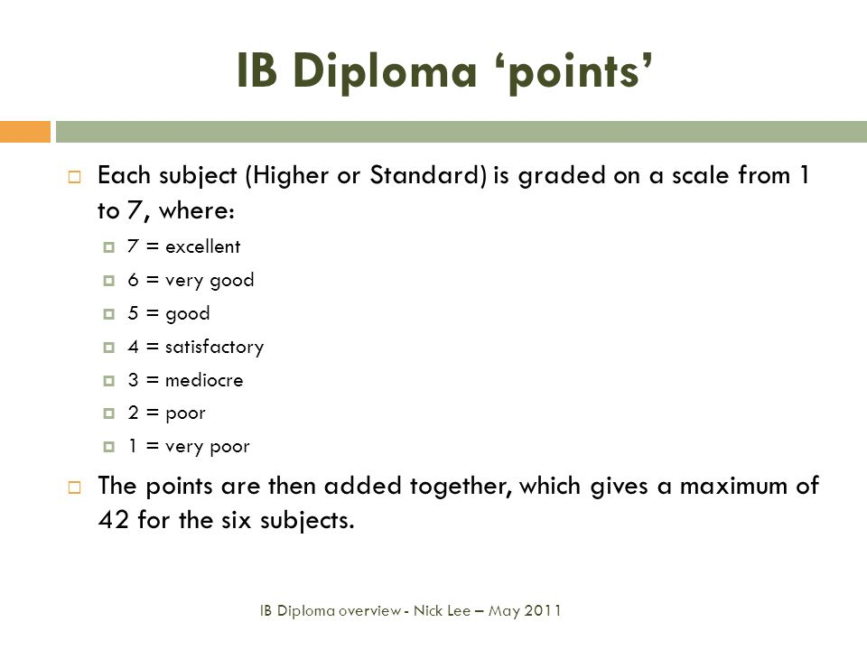 IB Diploma 'points' Each subject (Higher or Standard) is graded on a scale from 1 to 7, where: 7 = excellent.