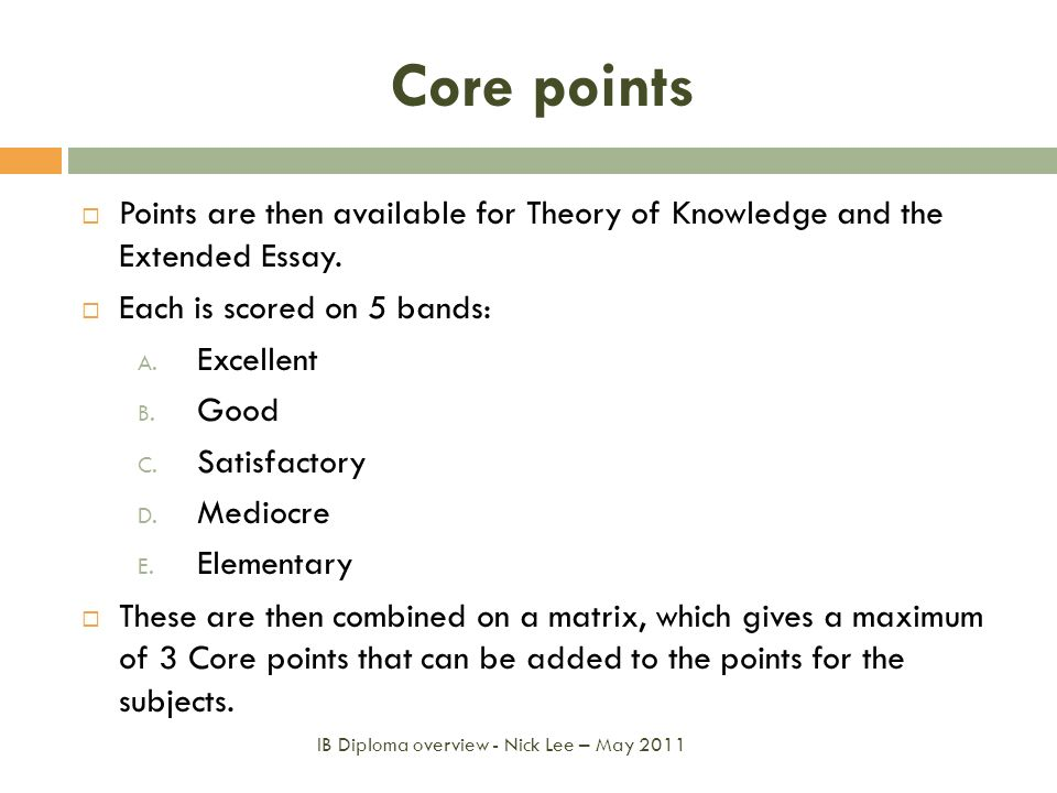 Core pointsPoints are then available for Theory of Knowledge and the Extended Essay. Each is scored on 5 bands: