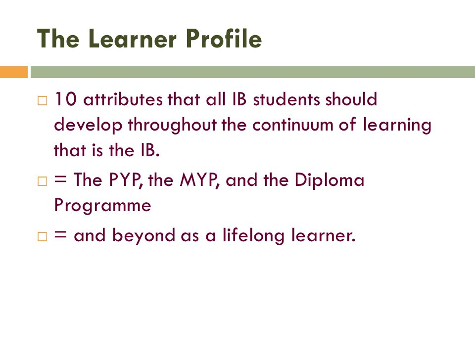 The Learner Profile10 attributes that all IB students should develop throughout the continuum of learning that is the IB.