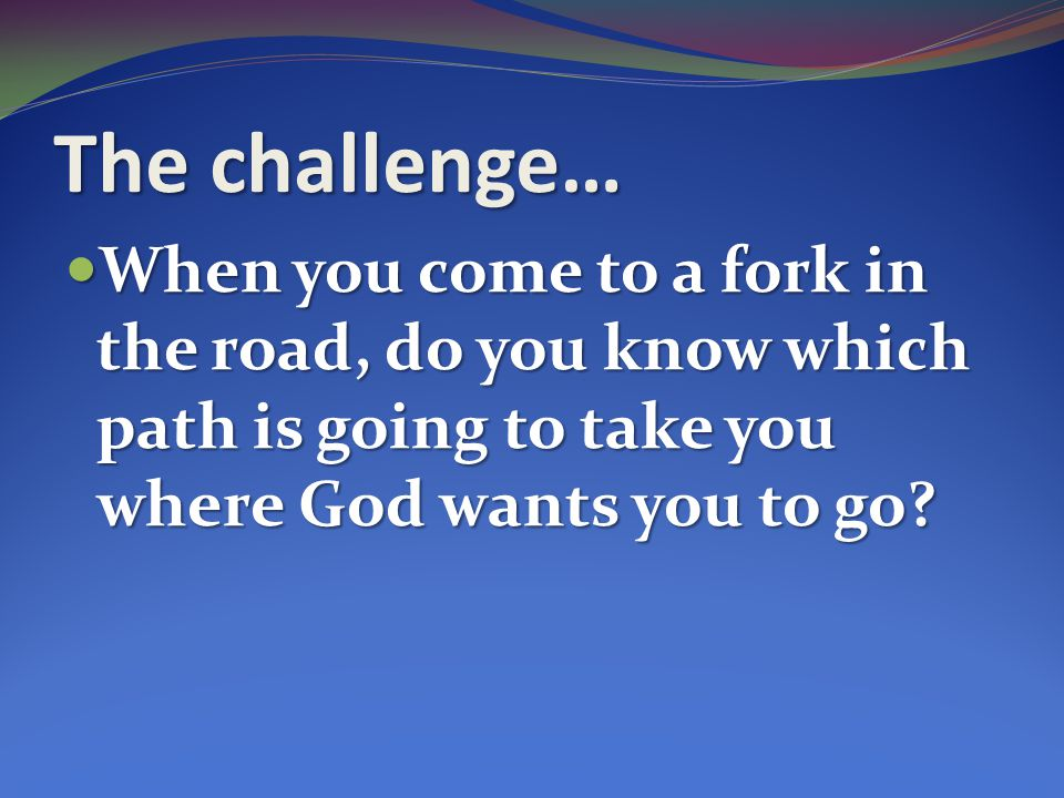 The challenge… When you come to a fork in the road, do you know which path is going to take you where God wants you to go