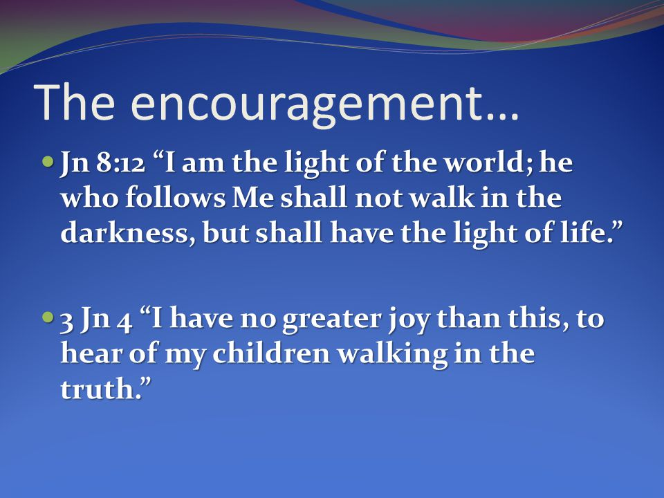 The encouragement… Jn 8:12 I am the light of the world; he who follows Me shall not walk in the darkness, but shall have the light of life.