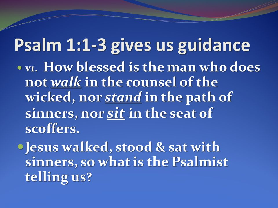 Psalm 1:1-3 gives us guidance
