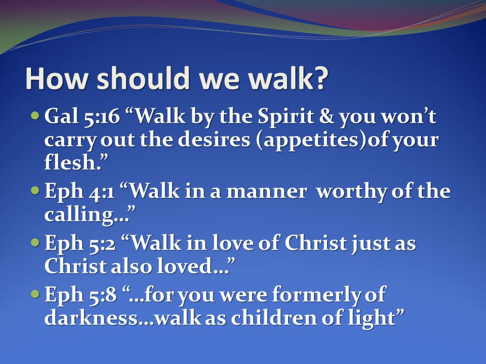 How should we walk Gal 5:16 Walk by the Spirit & you won't carry out the desires (appetites)of your flesh.