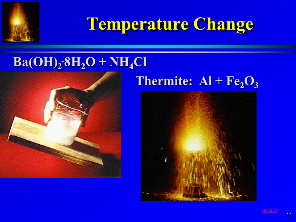Temperature Change Ba(OH)2.8H2O + NH4Cl Thermite: Al + Fe2O3 return