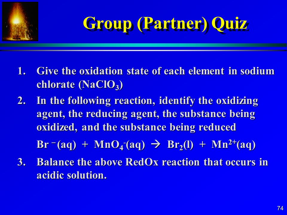 Group (Partner) Quiz 1. Give the oxidation state of each element in sodium chlorate (NaClO3)
