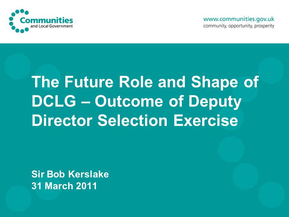 The Future Role and Shape of DCLG – Outcome of Deputy Director Selection Exercise Sir Bob Kerslake 31 March 2011