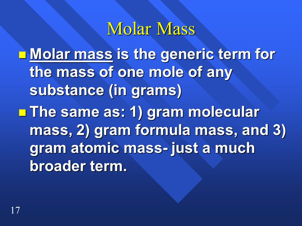 Molar Mass Molar mass is the generic term for the mass of one mole of any substance (in grams)