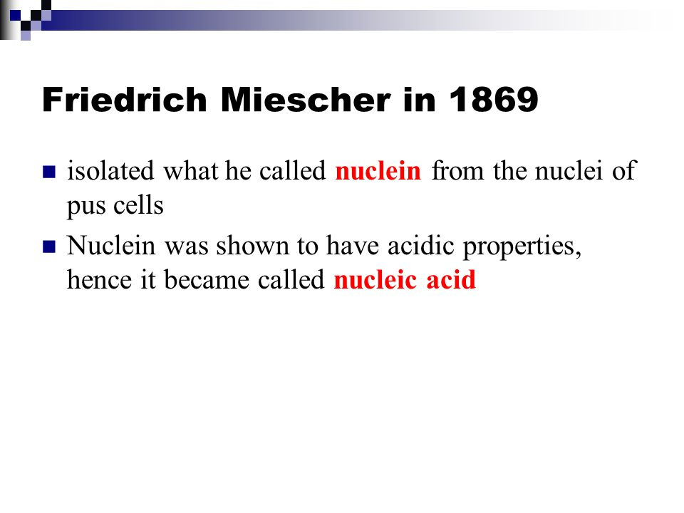 Friedrich Miescher in 1869 isolated what he called nuclein from the nuclei of pus cells.