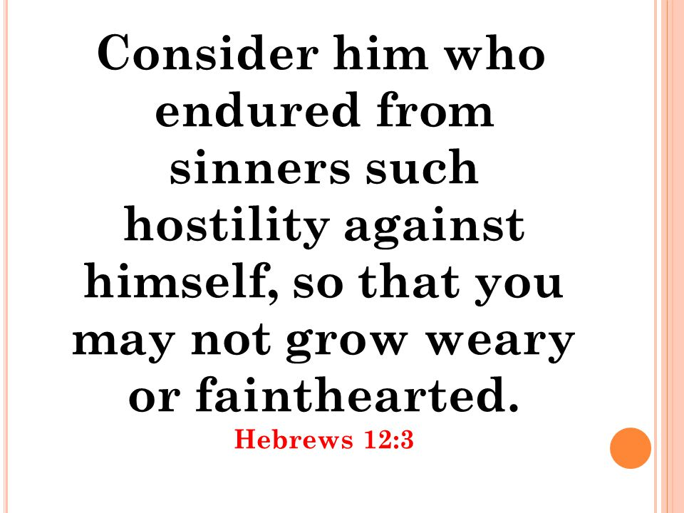 Consider him who endured from sinners such hostility against himself, so that you may not grow weary or fainthearted.