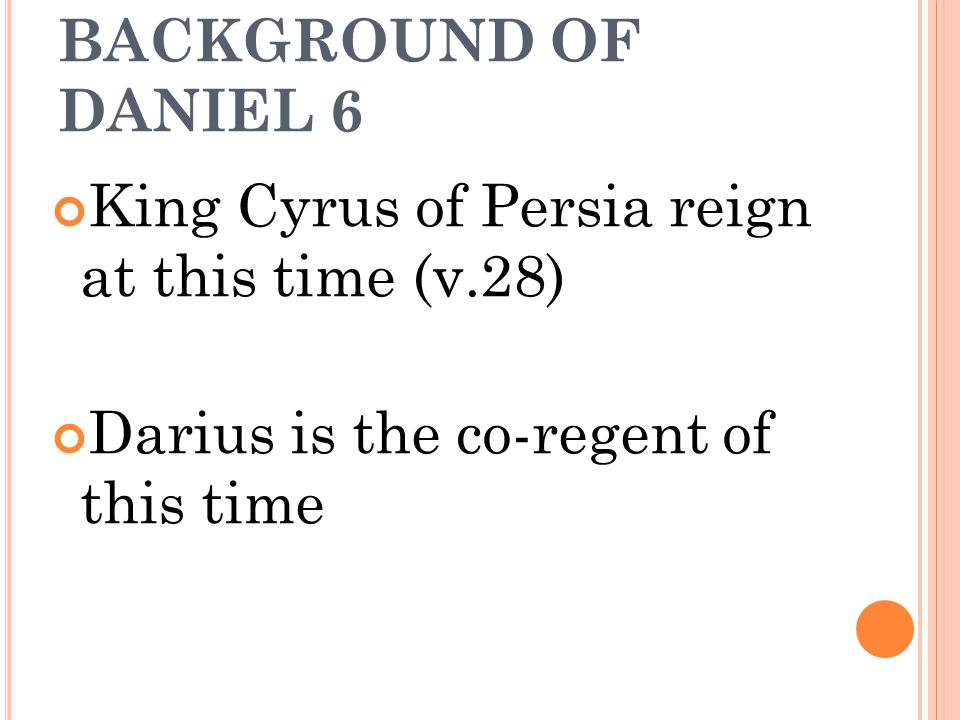 BACKGROUND OF DANIEL 6 King Cyrus of Persia reign at this time (v.28) Darius is the co-regent of this time.