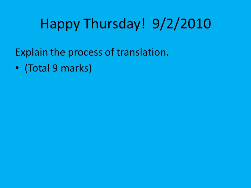 Happy Thursday! 9/2/2010 Explain the process of translation.