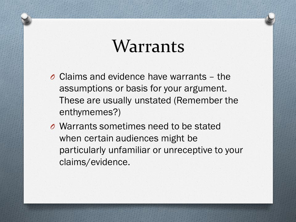 Warrants Claims and evidence have warrants – the assumptions or basis for your argument. These are usually unstated (Remember the enthymemes )