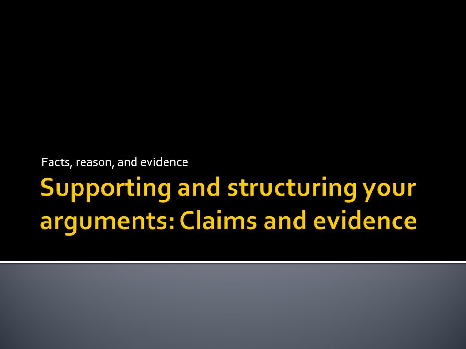 Supporting and structuring your arguments: Claims and evidence