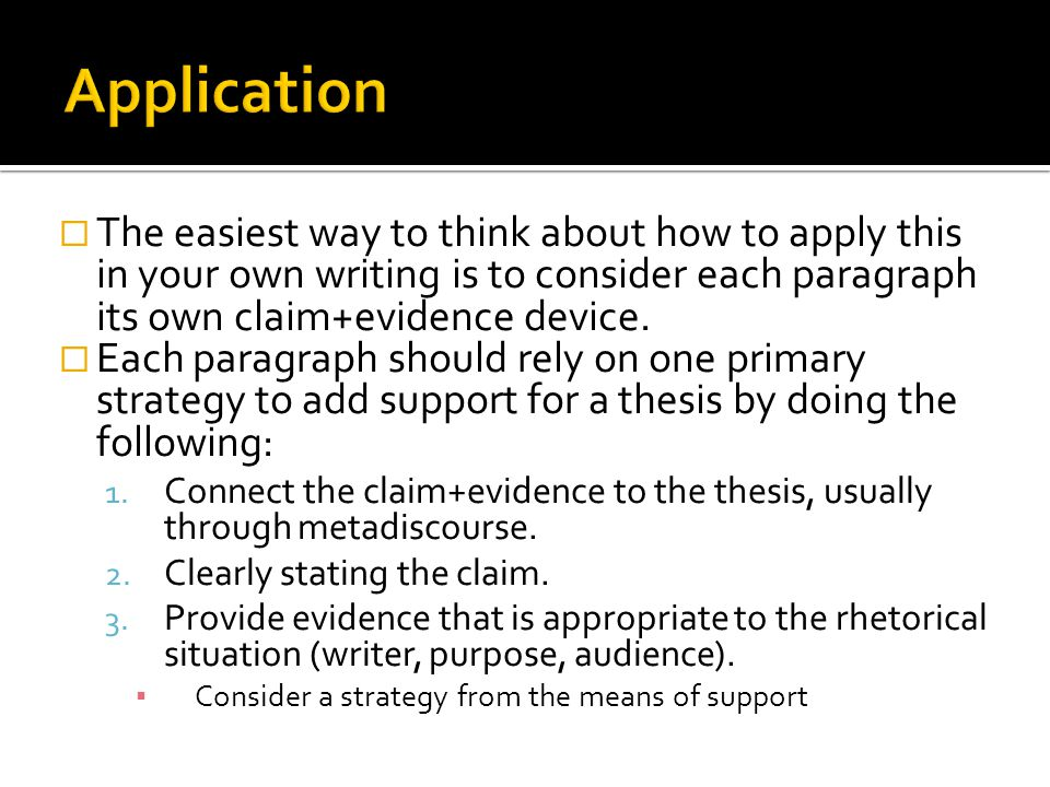 Application The easiest way to think about how to apply this in your own writing is to consider each paragraph its own claim+evidence device.