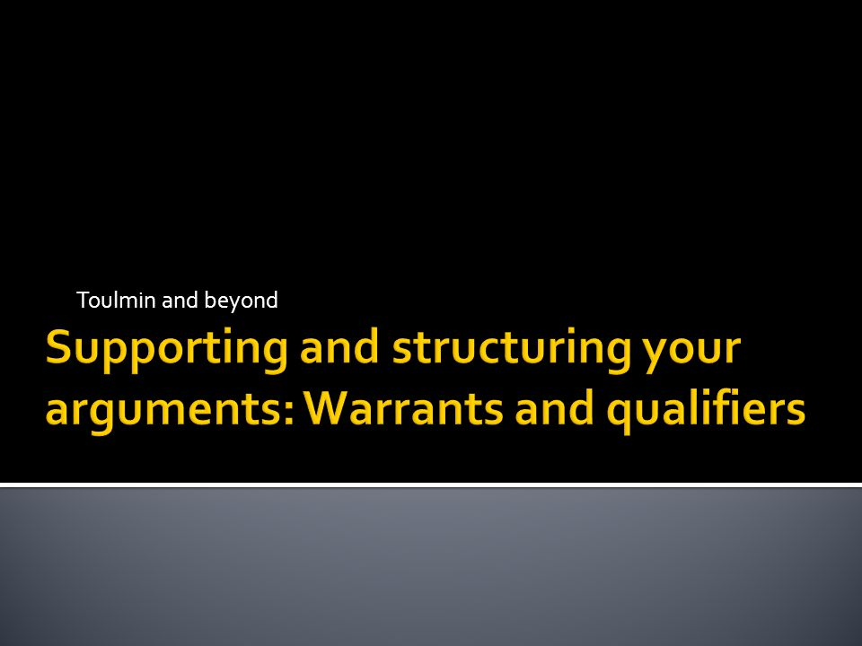 Supporting and structuring your arguments: Warrants and qualifiers