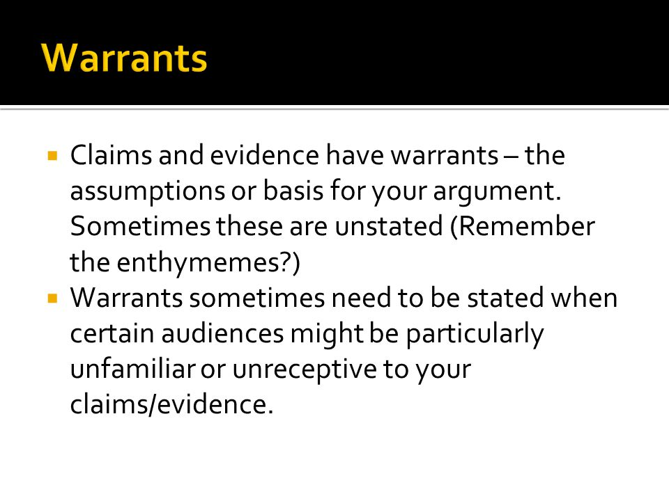 Warrants Claims and evidence have warrants – the assumptions or basis for your argument. Sometimes these are unstated (Remember the enthymemes )