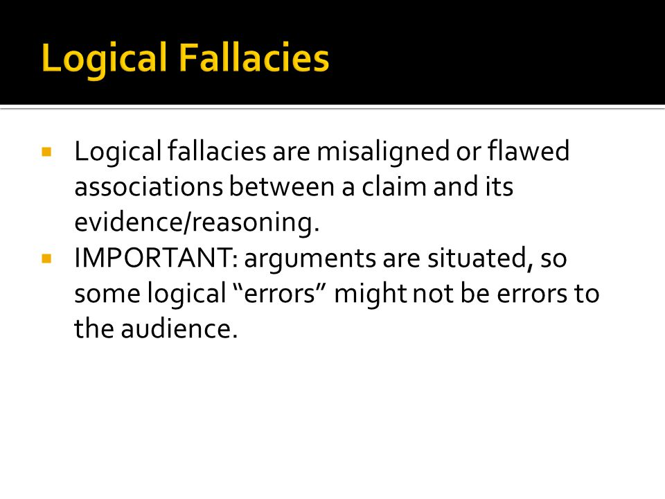 Logical Fallacies Logical fallacies are misaligned or flawed associations between a claim and its evidence/reasoning.