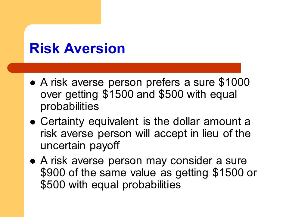 Risk Aversion A risk averse person prefers a sure $1000 over getting $1500 and $500 with equal probabilities.