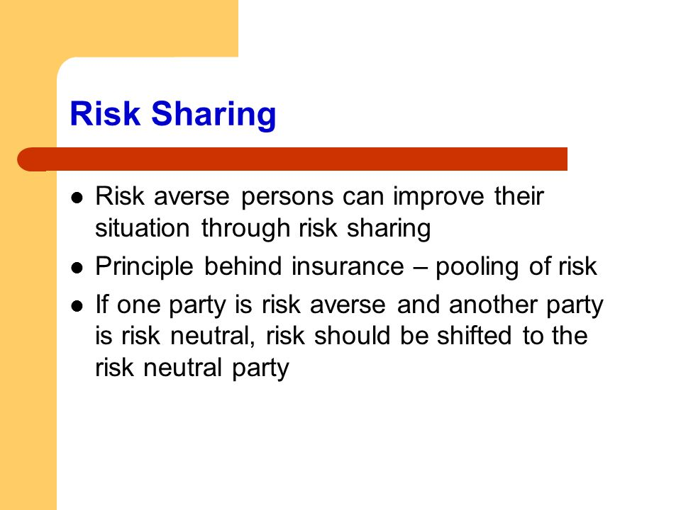 Risk Sharing Risk averse persons can improve their situation through risk sharing. Principle behind insurance – pooling of risk.