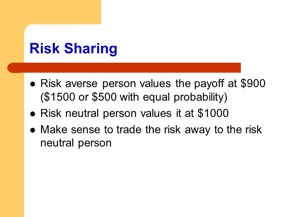 Risk Sharing Risk averse person values the payoff at $900 ($1500 or $500 with equal probability) Risk neutral person values it at $1000.