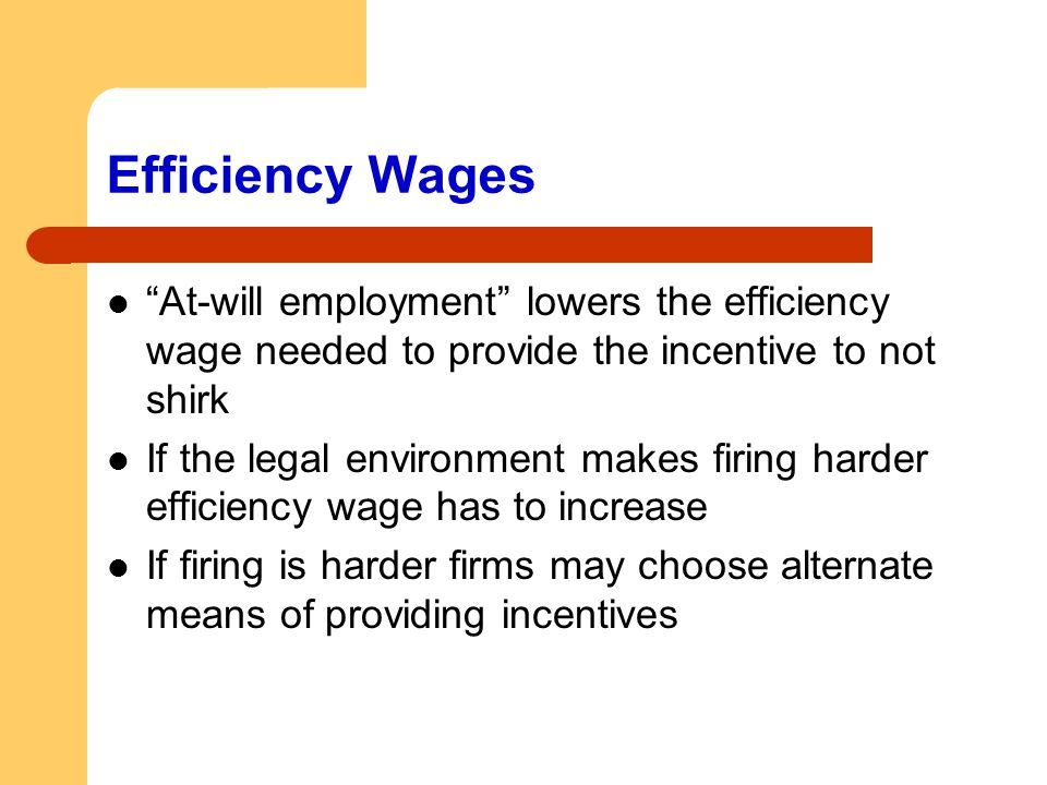 Efficiency Wages At-will employment lowers the efficiency wage needed to provide the incentive to not shirk.