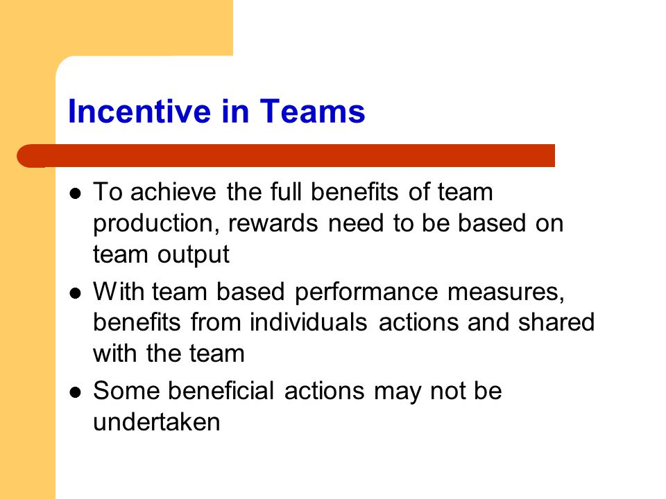 Incentive in Teams To achieve the full benefits of team production, rewards need to be based on team output.