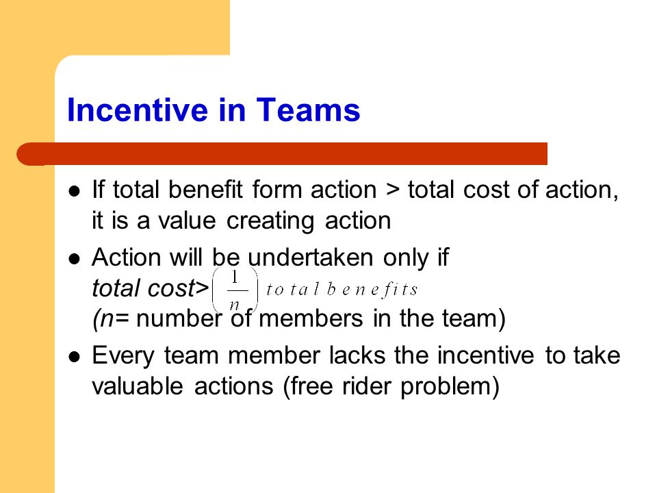 Incentive in Teams If total benefit form action > total cost of action, it is a value creating action.