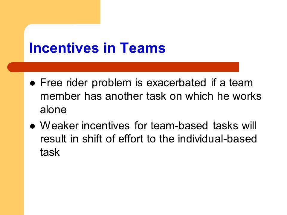 Incentives in Teams Free rider problem is exacerbated if a team member has another task on which he works alone.