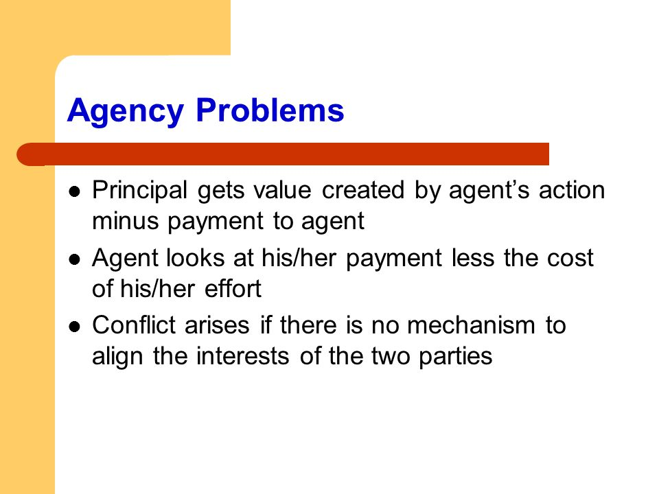Agency Problems Principal gets value created by agent's action minus payment to agent.