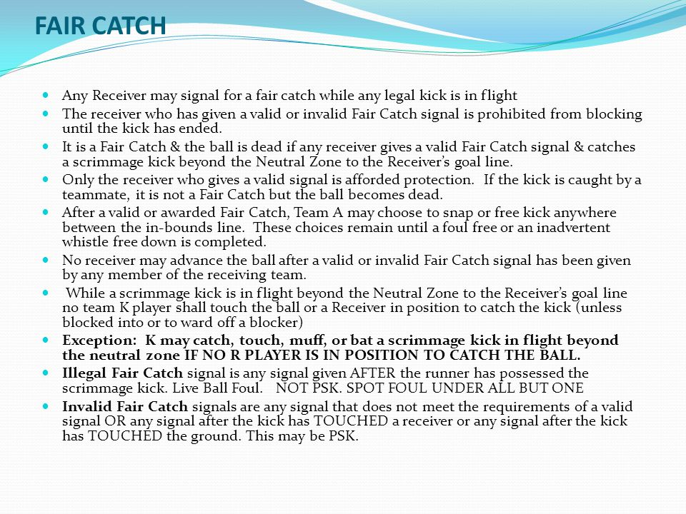 FAIR CATCH Any Receiver may signal for a fair catch while any legal kick is in flight.