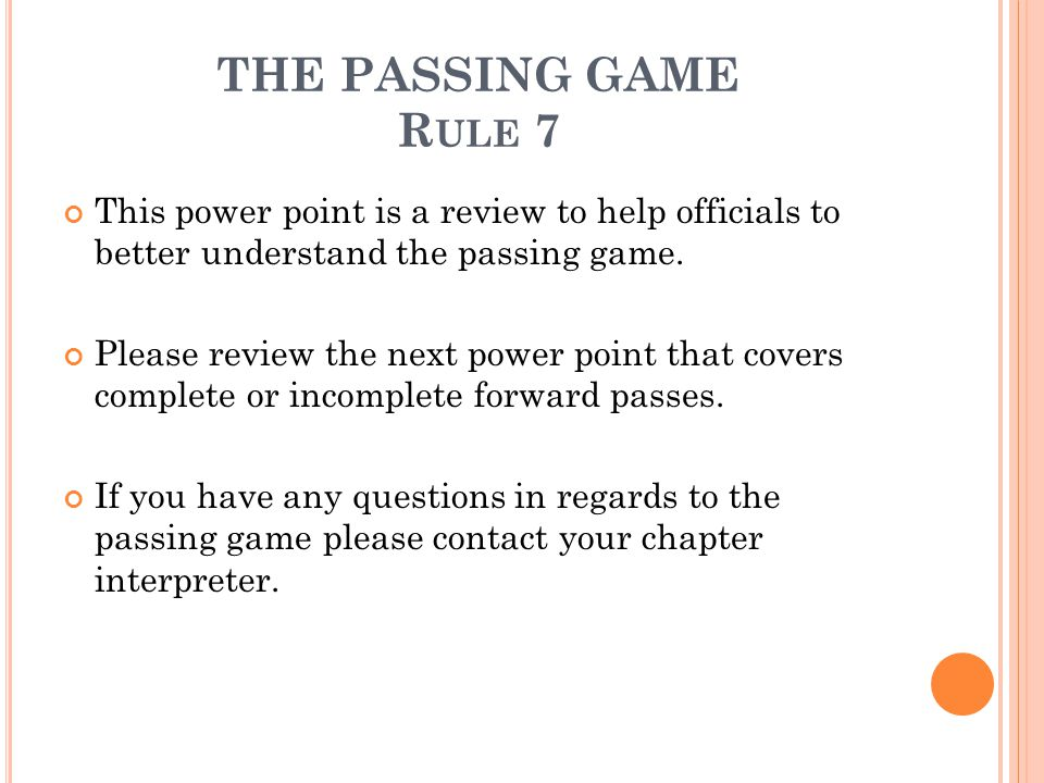 THE PASSING GAME Rule 7 This power point is a review to help officials to better understand the passing game.