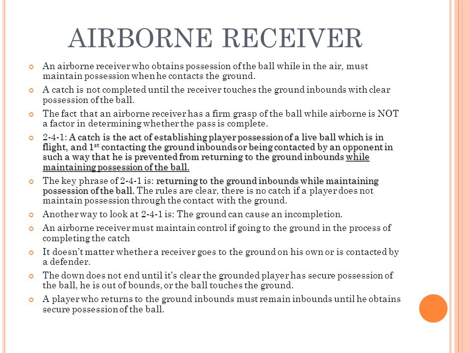 AIRBORNE RECEIVER An airborne receiver who obtains possession of the ball while in the air, must maintain possession when he contacts the ground.