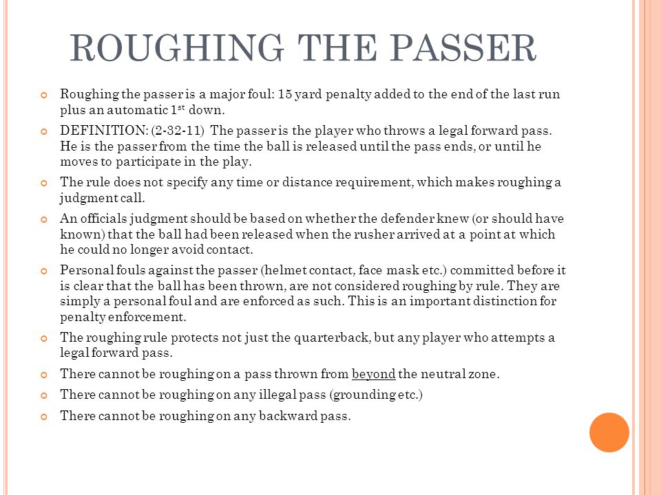 ROUGHING THE PASSER Roughing the passer is a major foul: 15 yard penalty added to the end of the last run plus an automatic 1st down.