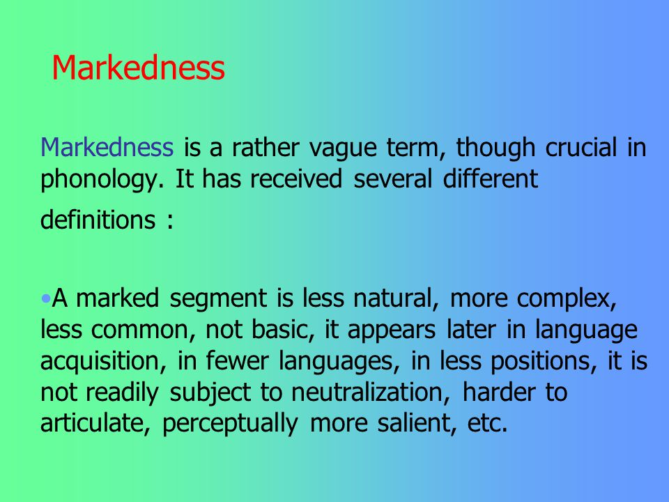 Markedness Markedness is a rather vague term, though crucial in phonology. It has received several different definitions :