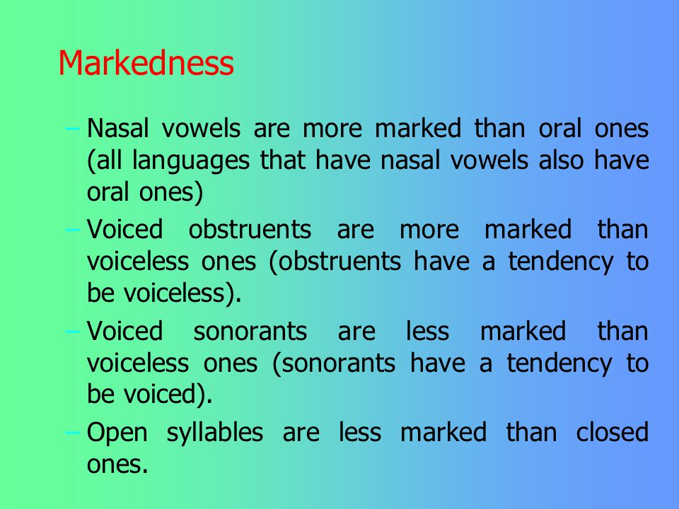 Markedness Nasal vowels are more marked than oral ones (all languages that have nasal vowels also have oral ones)