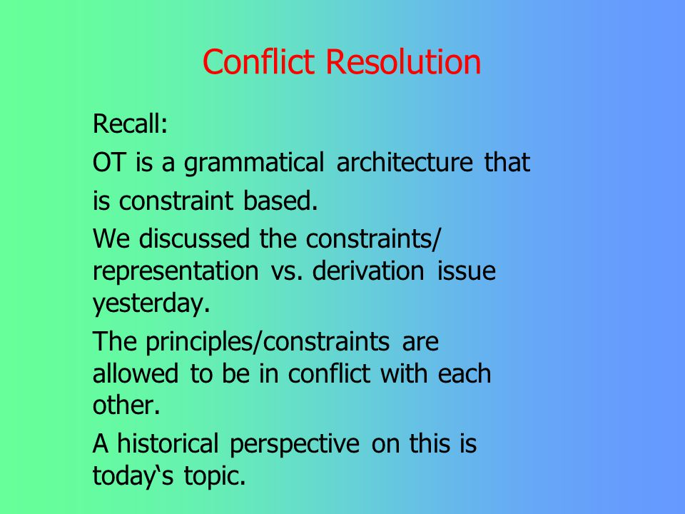Conflict Resolution Recall: OT is a grammatical architecture that