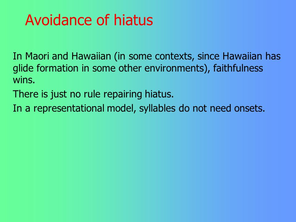 Avoidance of hiatus In Maori and Hawaiian (in some contexts, since Hawaiian has glide formation in some other environments), faithfulness wins.
