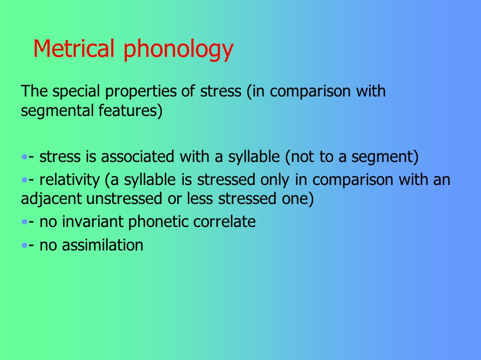 Metrical phonology The special properties of stress (in comparison with segmental features)