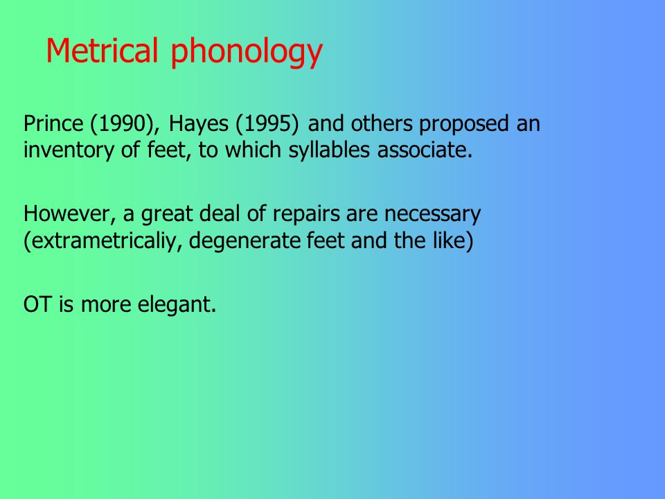 Metrical phonology Prince (1990), Hayes (1995) and others proposed an inventory of feet, to which syllables associate.