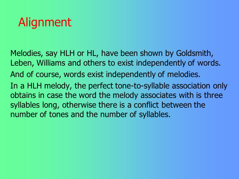 Alignment Melodies, say HLH or HL, have been shown by Goldsmith, Leben, Williams and others to exist independently of words.