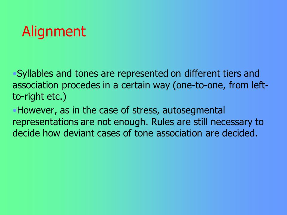 Alignment Syllables and tones are represented on different tiers and association procedes in a certain way (one-to-one, from left-to-right etc.)
