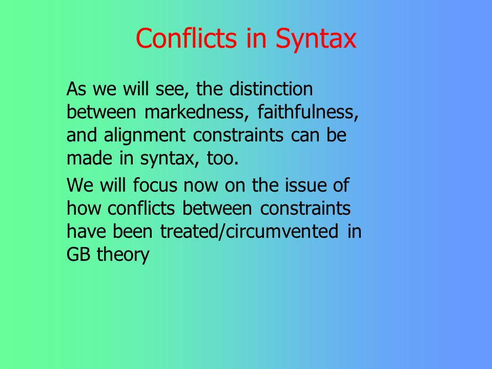 Conflicts in Syntax As we will see, the distinction between markedness, faithfulness, and alignment constraints can be made in syntax, too.