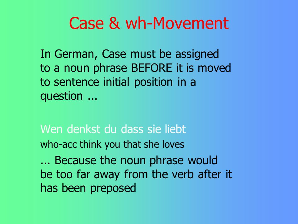 Case & wh-Movement In German, Case must be assigned to a noun phrase BEFORE it is moved to sentence initial position in a question ...