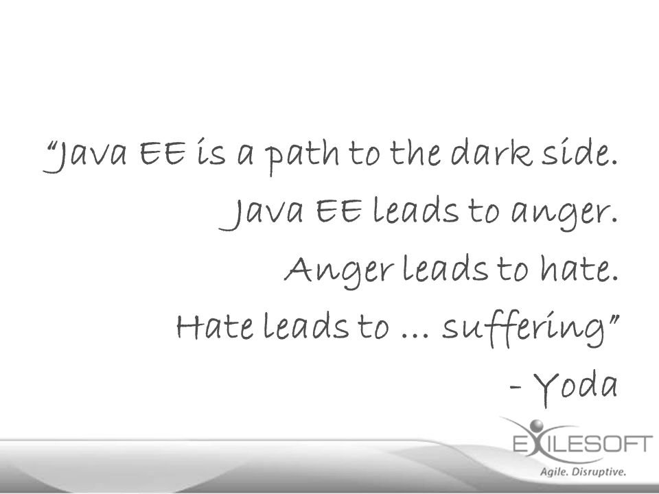 Java EE is a path to the dark side. Java EE leads to anger