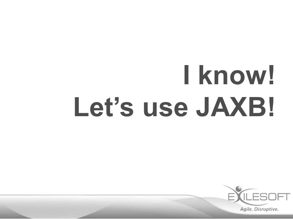 I know! Let's use JAXB!