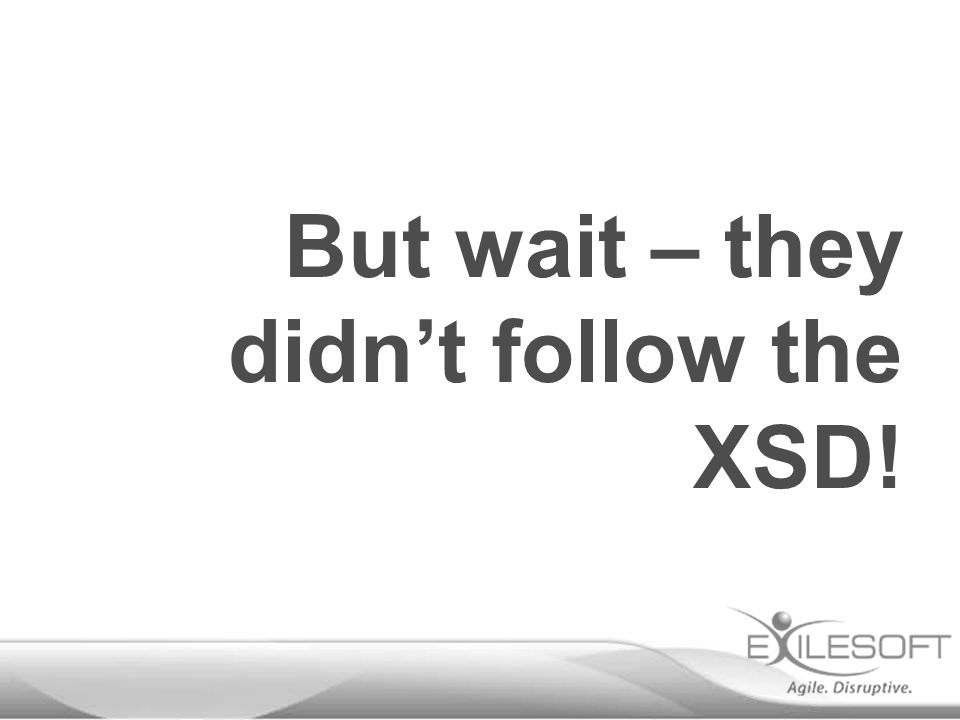 But wait – they didn't follow the XSD!