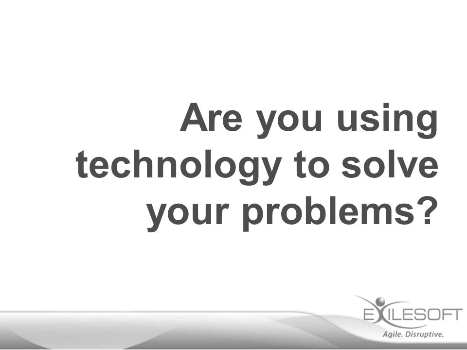 Are you using technology to solve your problems
