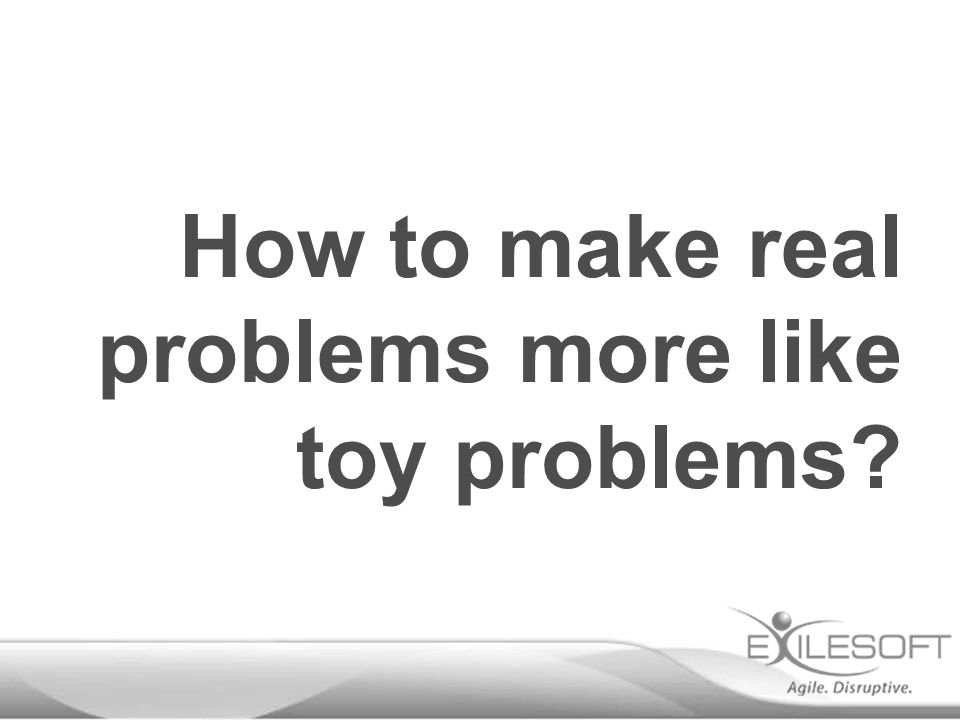 How to make real problems more like toy problems